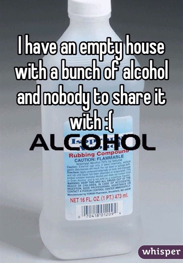 I have an empty house with a bunch of alcohol and nobody to share it with :(