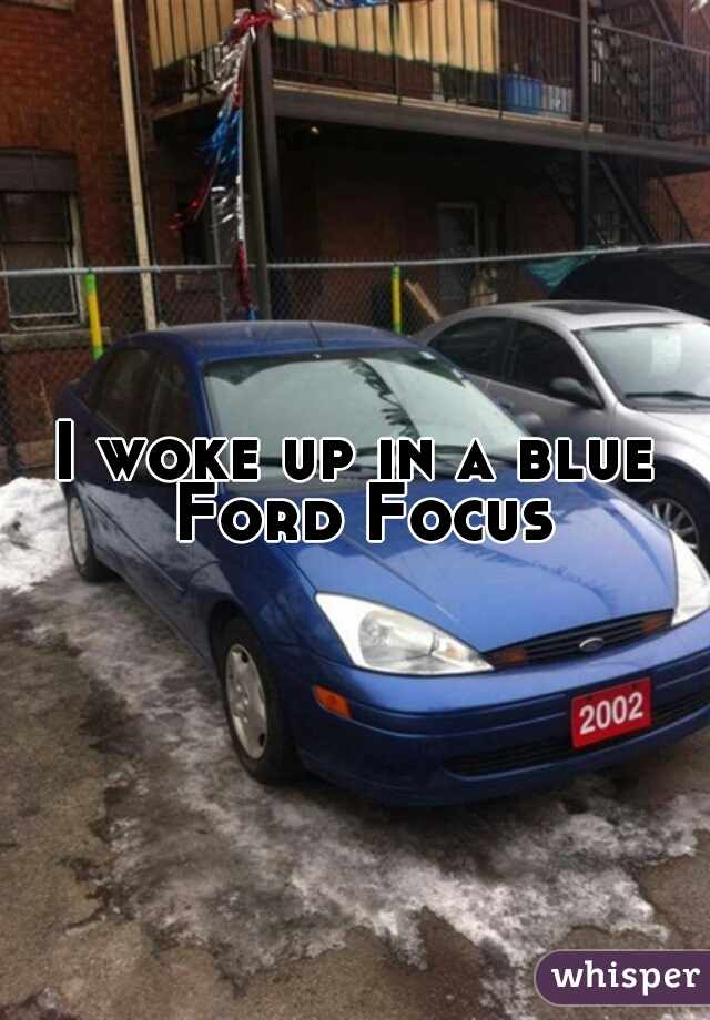 I woke up in a blue Ford Focus