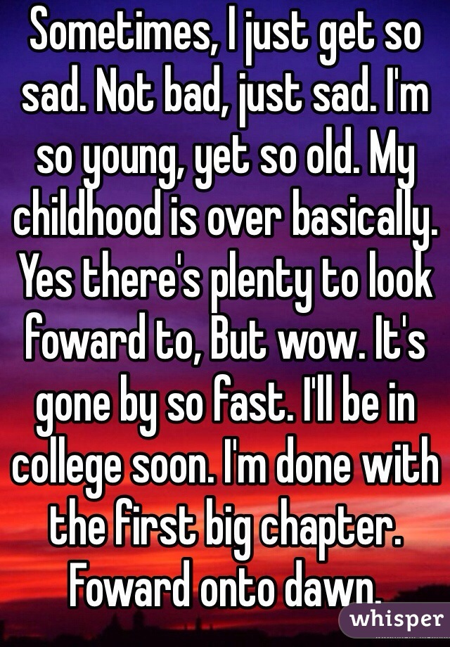 Sometimes, I just get so sad. Not bad, just sad. I'm so young, yet so old. My childhood is over basically. Yes there's plenty to look foward to, But wow. It's gone by so fast. I'll be in college soon. I'm done with the first big chapter. Foward onto dawn.