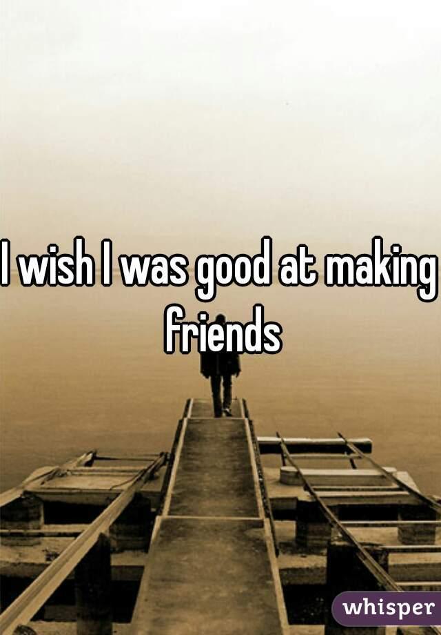 I wish I was good at making friends