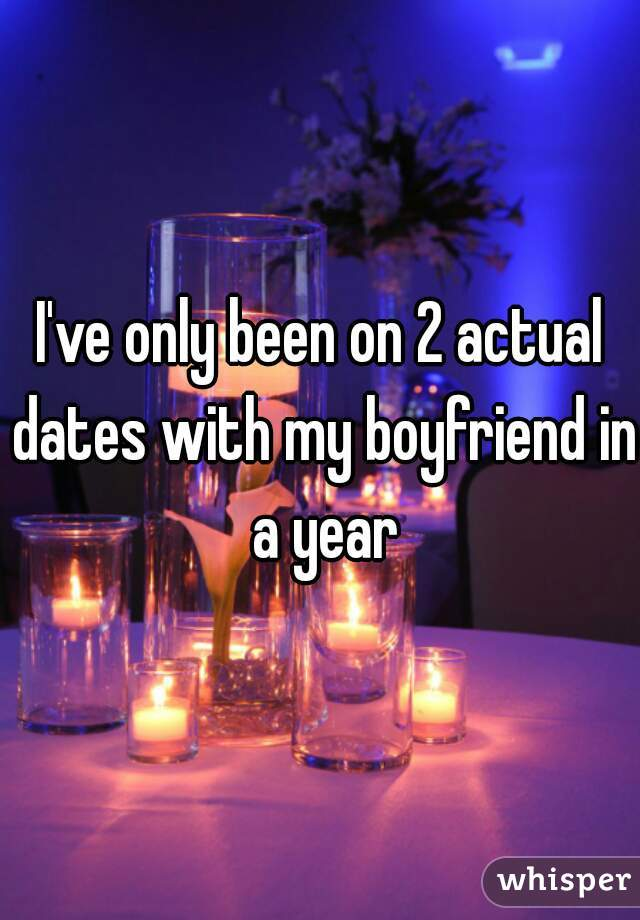 I've only been on 2 actual dates with my boyfriend in a year