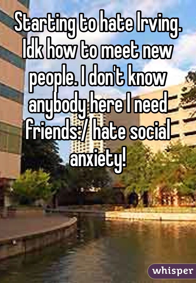 Starting to hate Irving. Idk how to meet new people. I don't know anybody here I need friends:/ hate social anxiety!