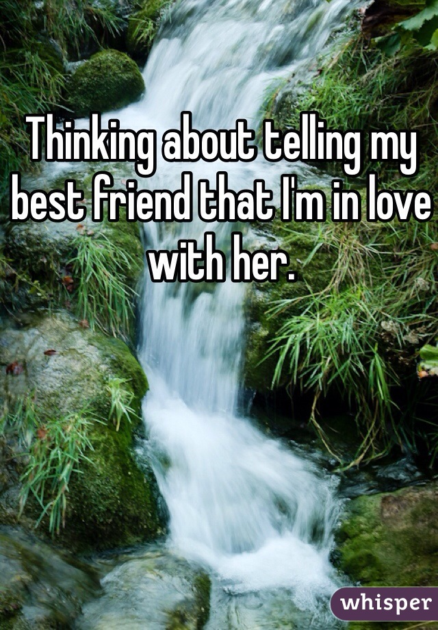 Thinking about telling my best friend that I'm in love with her.