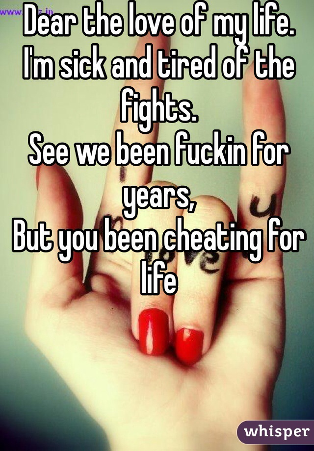 Dear the love of my life.  I'm sick and tired of the fights.  See we been fuckin for years,  But you been cheating for life