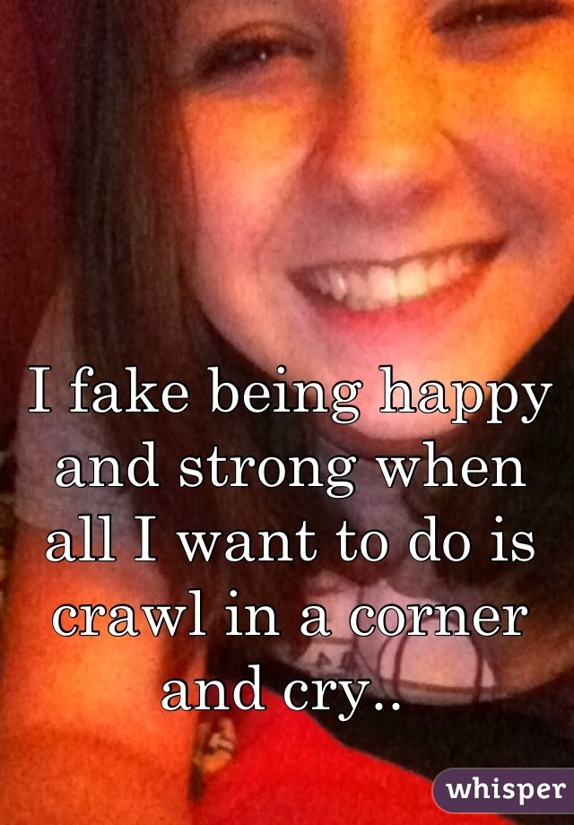 I fake being happy and strong when all I want to do is crawl in a corner and cry..