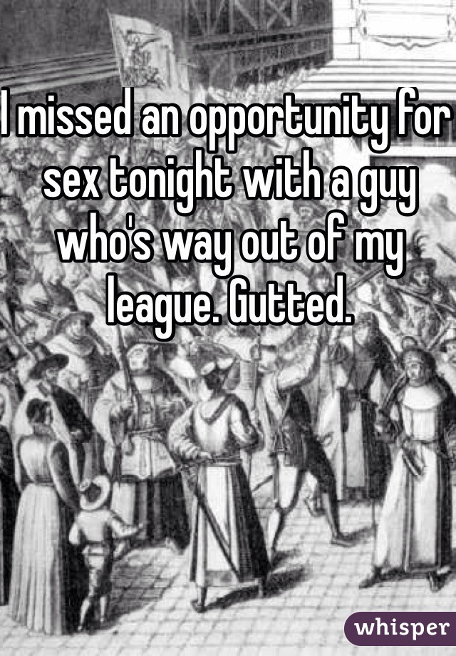 I missed an opportunity for sex tonight with a guy who's way out of my league. Gutted.