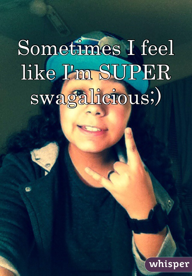 Sometimes I feel like I'm SUPER swagalicious;)