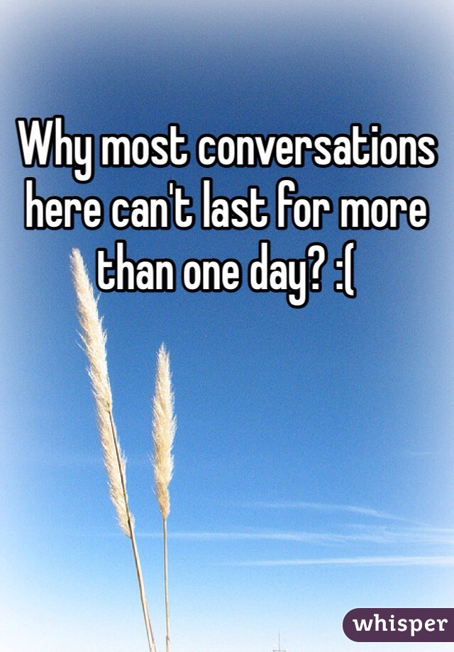 Why most conversations here can't last for more than one day? :(