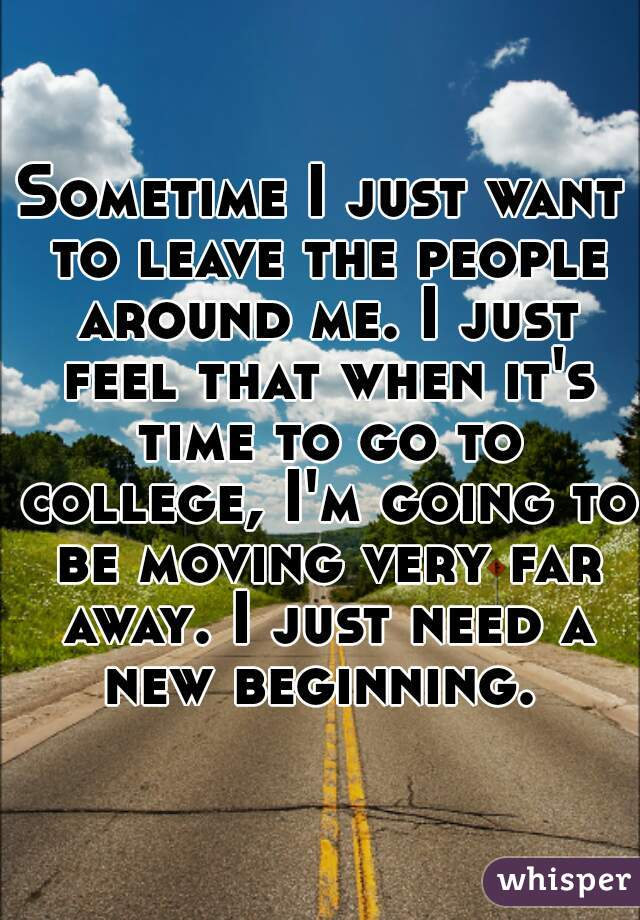 Sometime I just want to leave the people around me. I just feel that when it's time to go to college, I'm going to be moving very far away. I just need a new beginning.