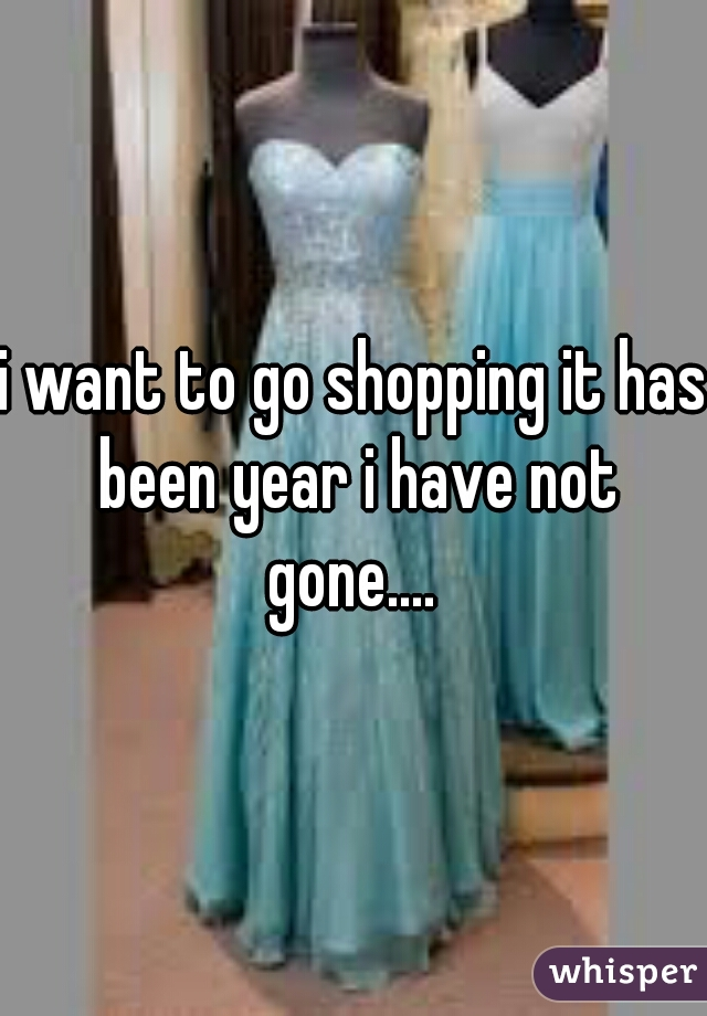 i want to go shopping it has been year i have not gone....