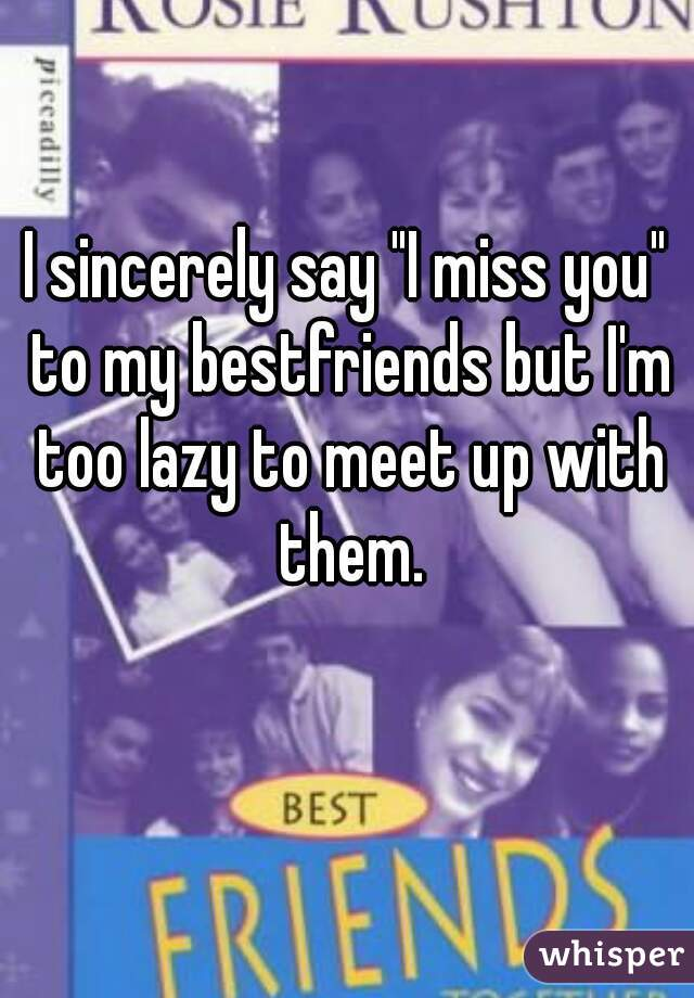 "I sincerely say ""I miss you"" to my bestfriends but I'm too lazy to meet up with them."