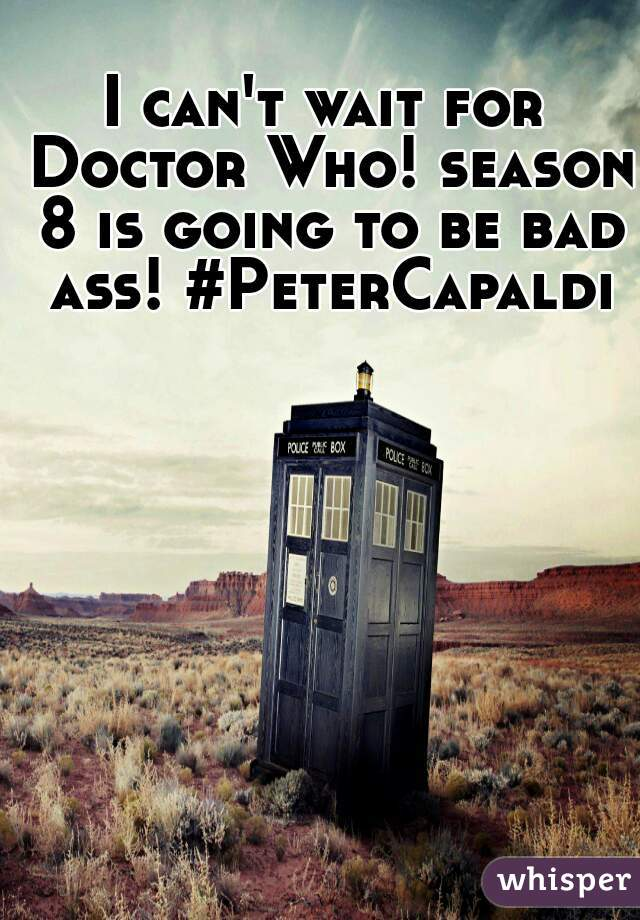I can't wait for Doctor Who! season 8 is going to be bad ass! #PeterCapaldi