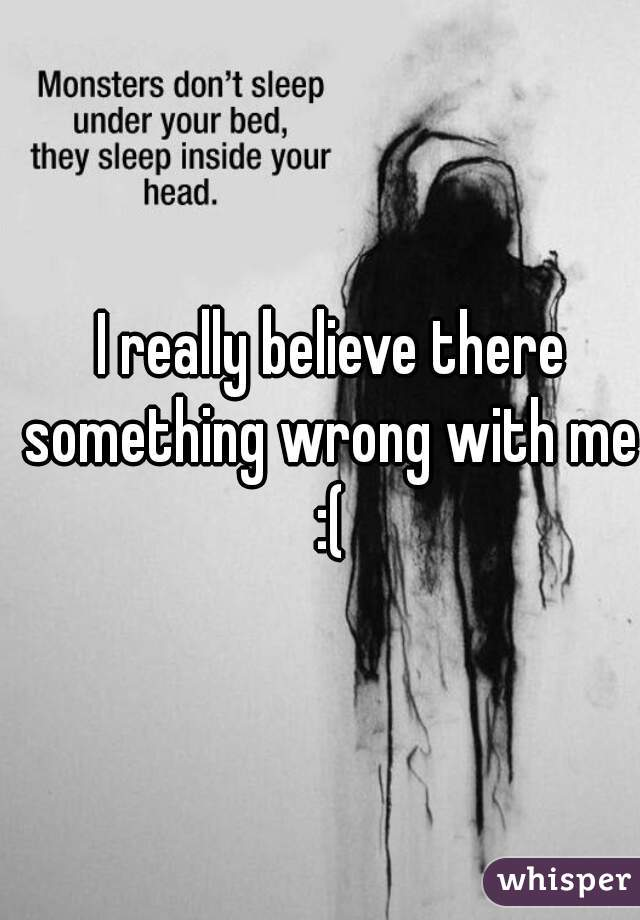 I really believe there something wrong with me  :(
