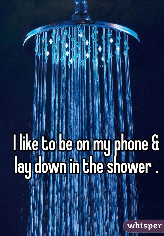 I like to be on my phone & lay down in the shower .