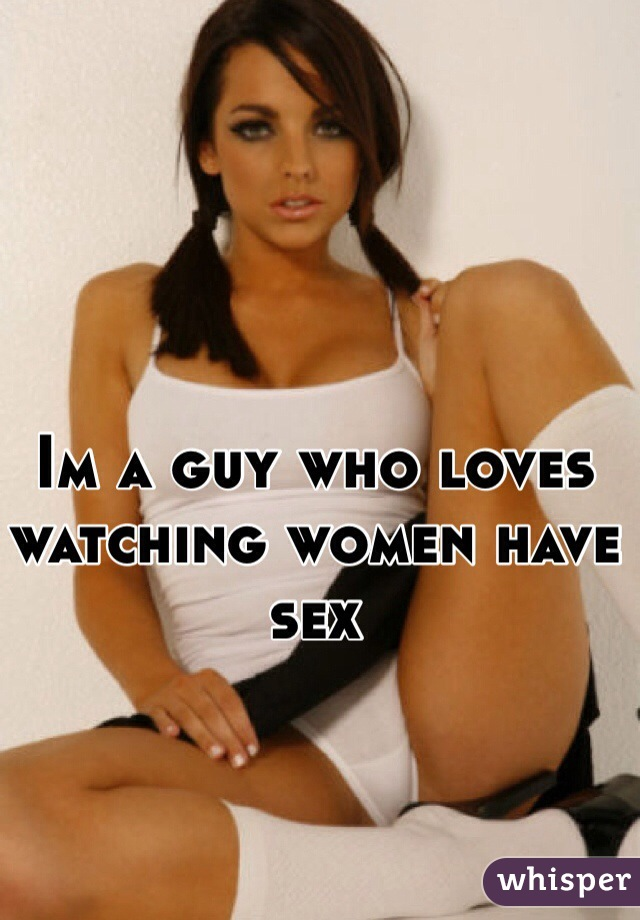 Im a guy who loves watching women have sex