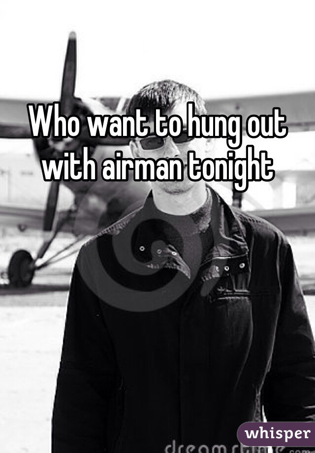 Who want to hung out with airman tonight