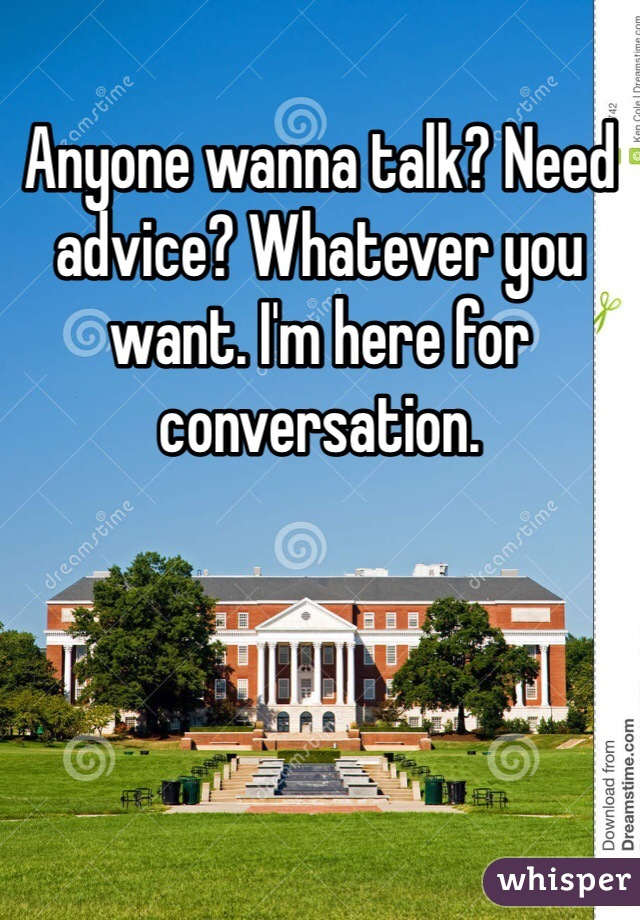 Anyone wanna talk? Need advice? Whatever you want. I'm here for conversation.
