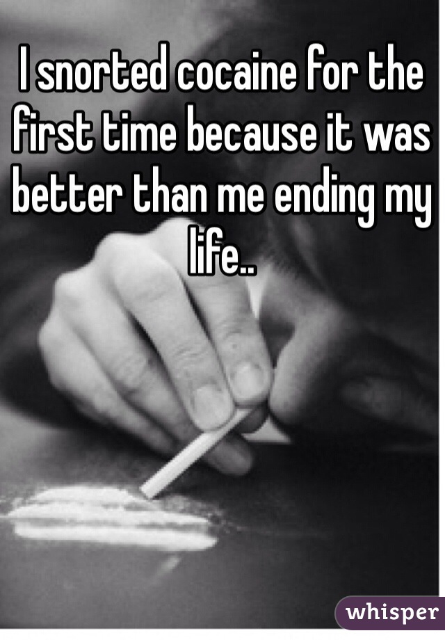 I snorted cocaine for the first time because it was better than me ending my life..