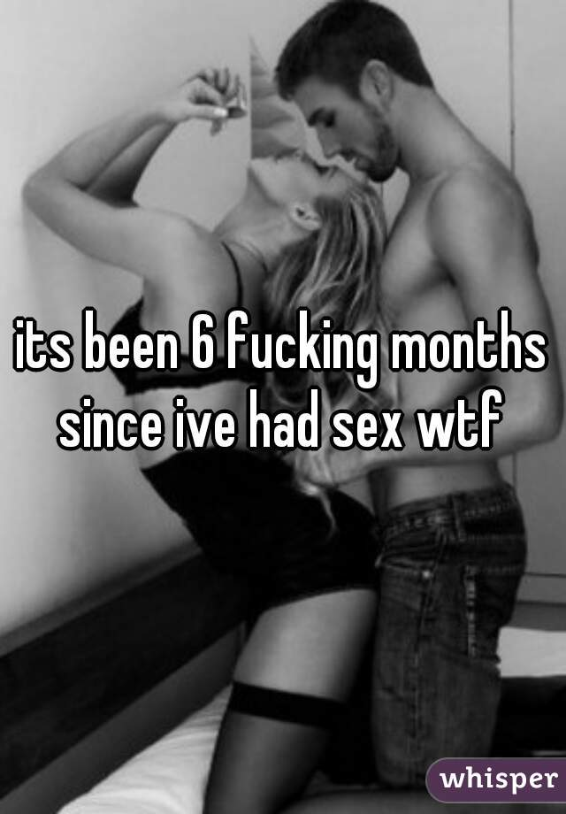 its been 6 fucking months since ive had sex wtf