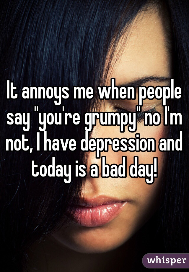 """It annoys me when people say """"you're grumpy"""" no I'm not, I have depression and today is a bad day!"""