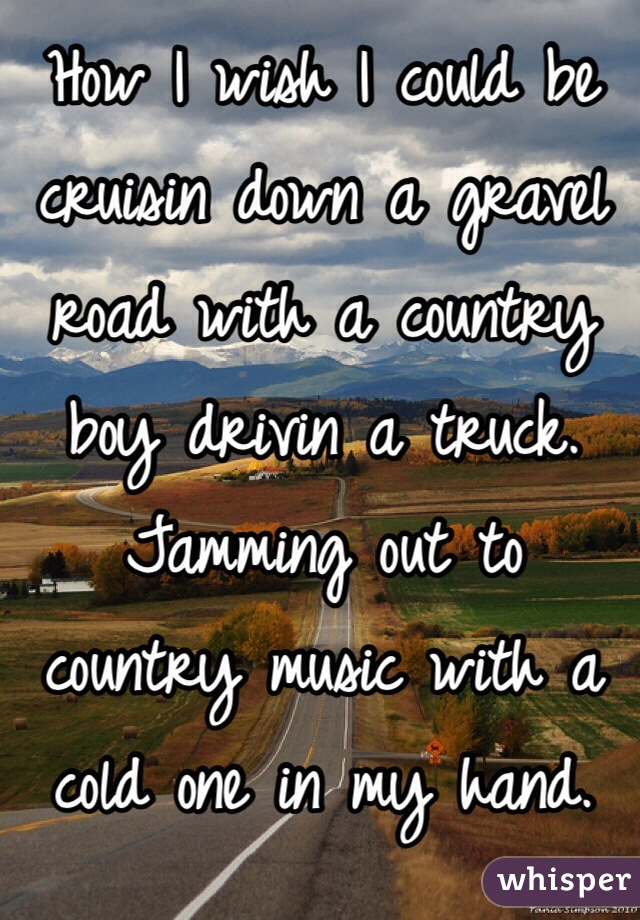 How I wish I could be cruisin down a gravel road with a country boy drivin a truck. Jamming out to country music with a cold one in my hand.