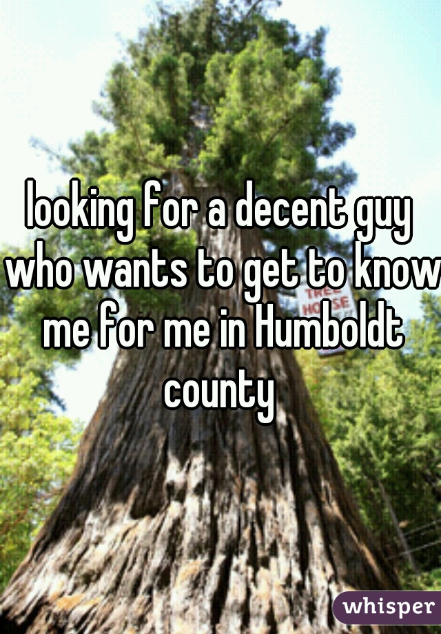 looking for a decent guy who wants to get to know me for me in Humboldt county