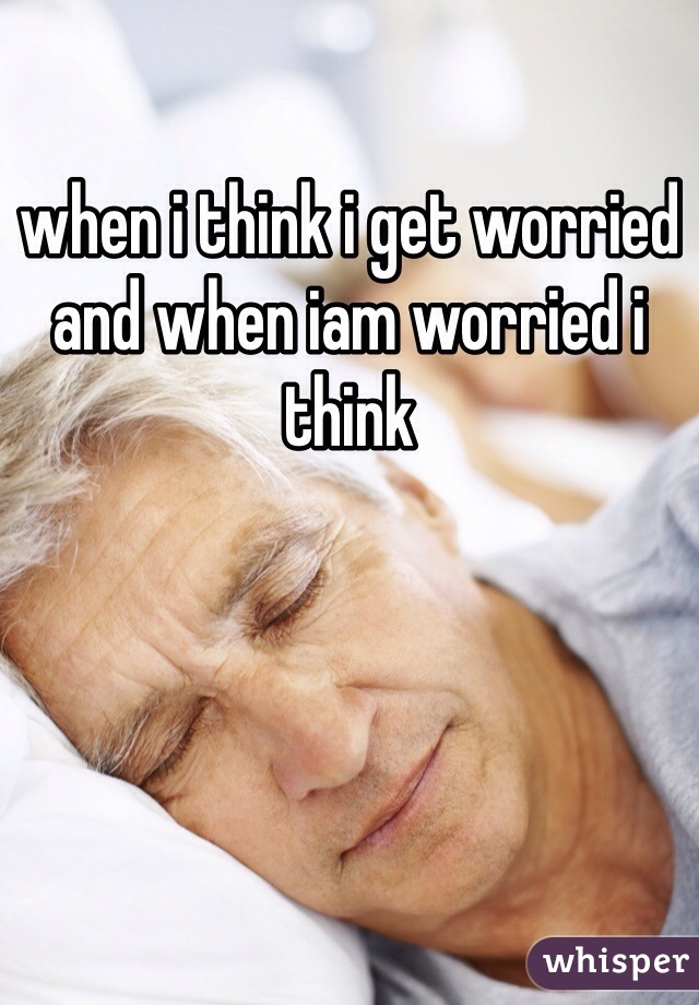 when i think i get worried and when iam worried i think