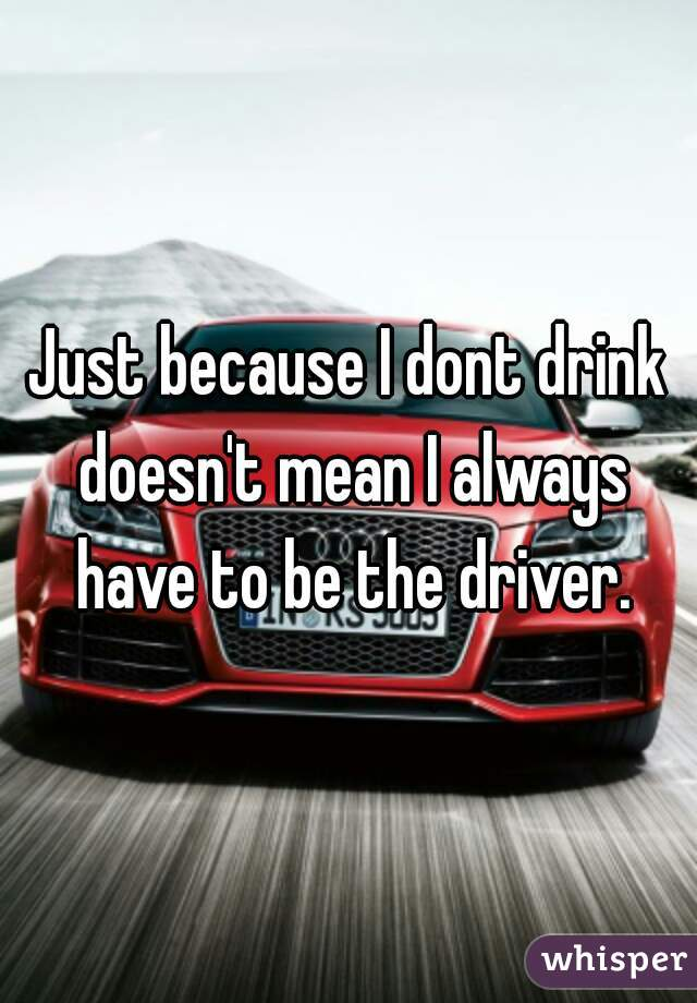 Just because I dont drink doesn't mean I always have to be the driver.