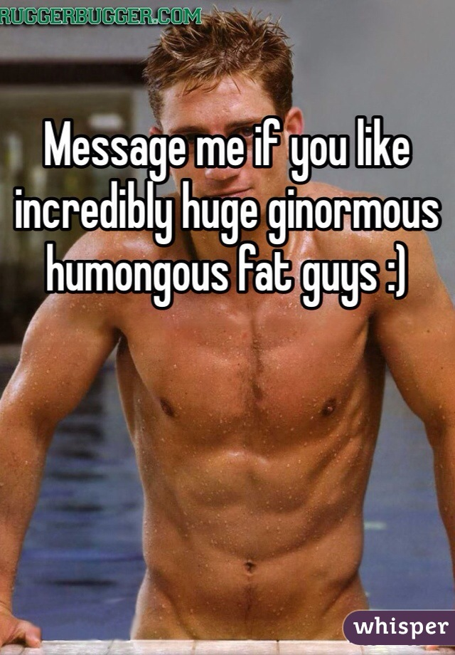 Message me if you like incredibly huge ginormous humongous fat guys :)