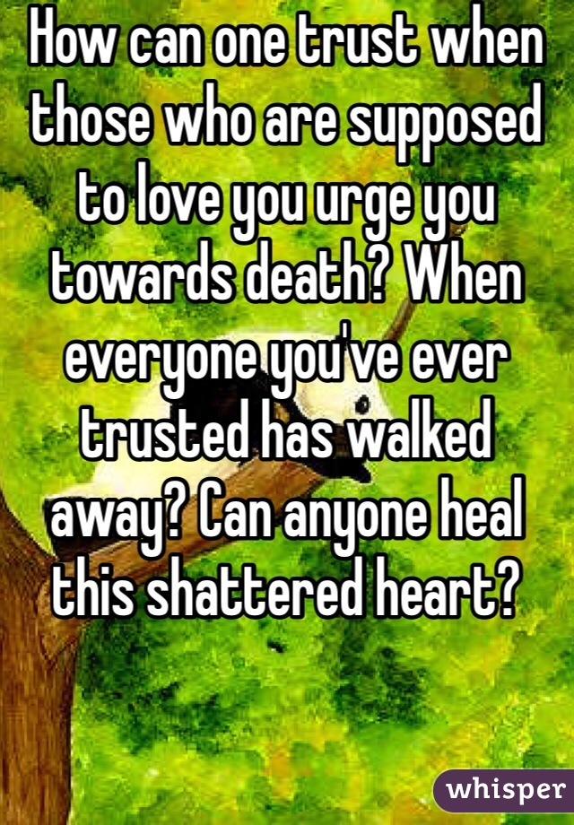 How can one trust when those who are supposed to love you urge you towards death? When everyone you've ever trusted has walked away? Can anyone heal this shattered heart?