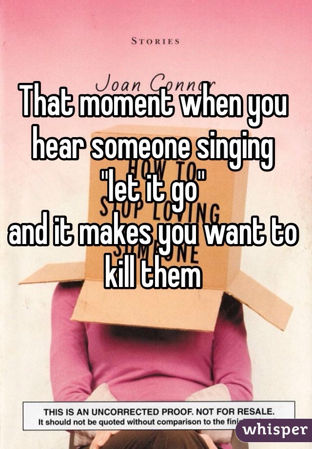 """That moment when you hear someone singing  """"let it go""""  and it makes you want to kill them"""
