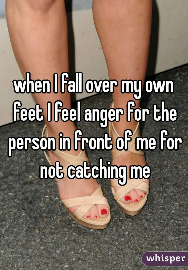 when I fall over my own feet I feel anger for the person in front of me for not catching me