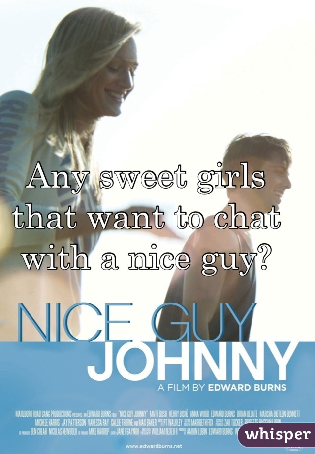 Any sweet girls that want to chat with a nice guy?