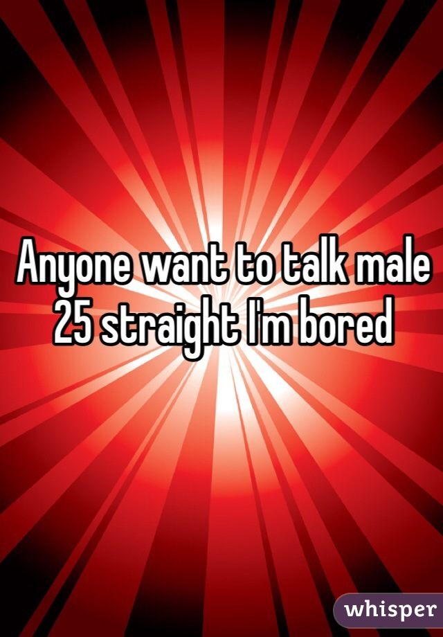 Anyone want to talk male 25 straight I'm bored