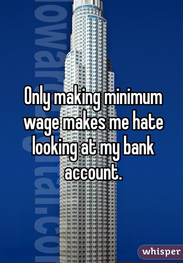 Only making minimum wage makes me hate looking at my bank account.