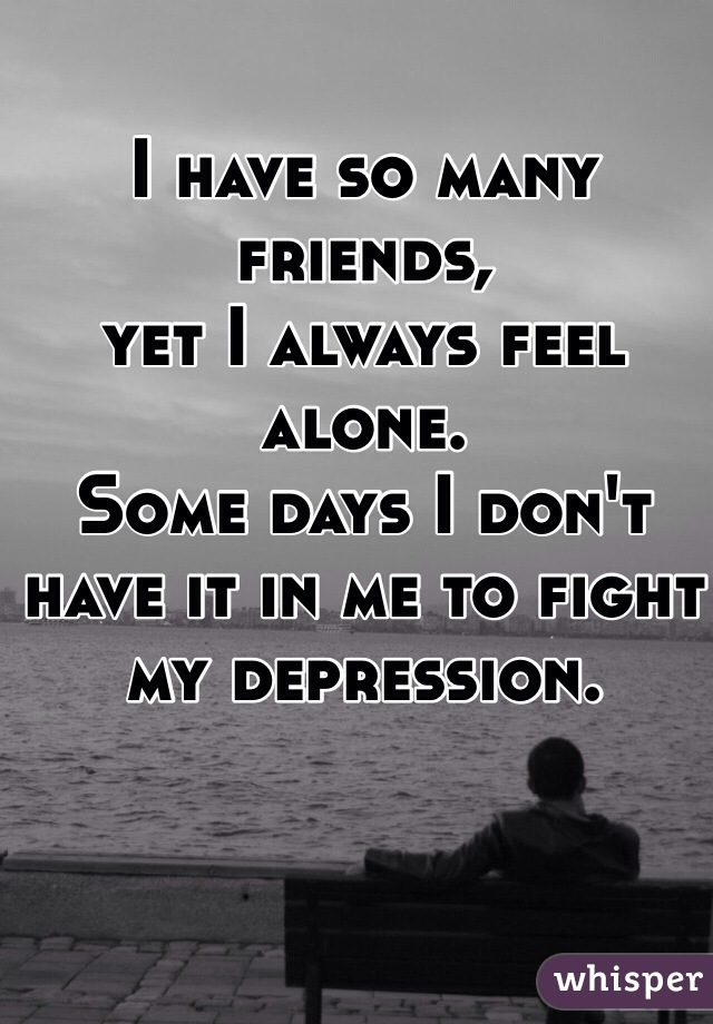 I have so many friends,  yet I always feel alone.  Some days I don't have it in me to fight  my depression.