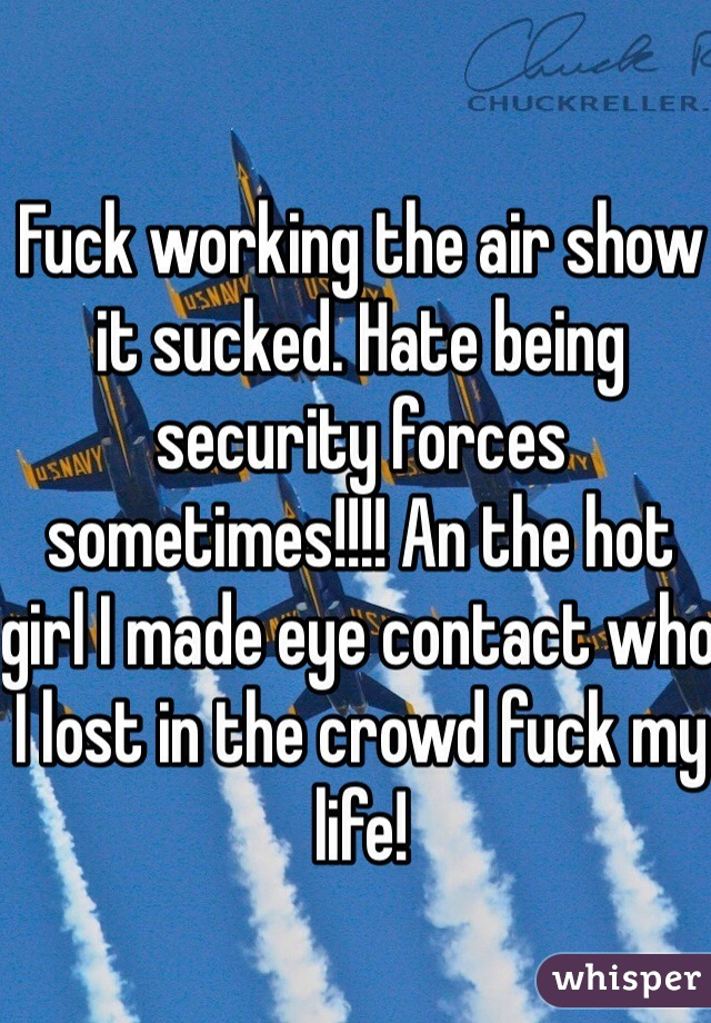 Fuck working the air show it sucked. Hate being security forces sometimes!!!! An the hot girl I made eye contact who I lost in the crowd fuck my life!