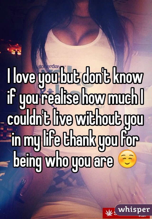 I love you but don't know if you realise how much I couldn't live without you in my life thank you for being who you are ☺️