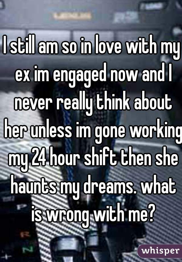 I still am so in love with my ex im engaged now and I never really think about her unless im gone working my 24 hour shift then she haunts my dreams. what is wrong with me?