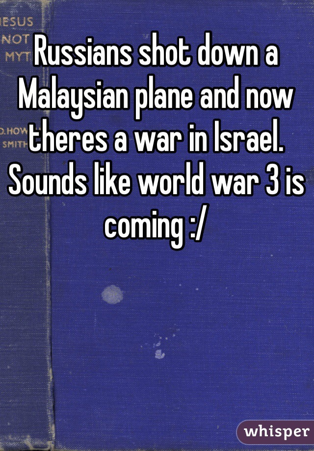 Russians shot down a Malaysian plane and now theres a war in Israel. Sounds like world war 3 is coming :/