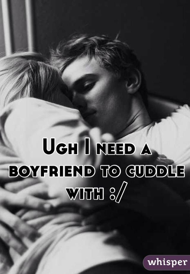 Ugh I need a boyfriend to cuddle with :/