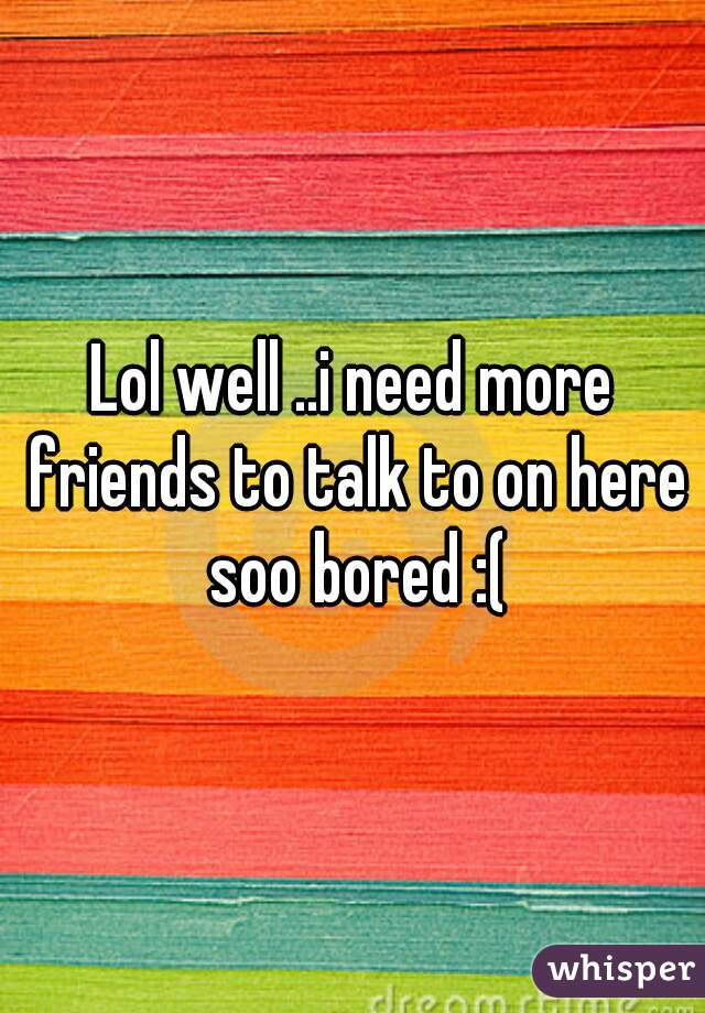 Lol well ..i need more friends to talk to on here soo bored :(