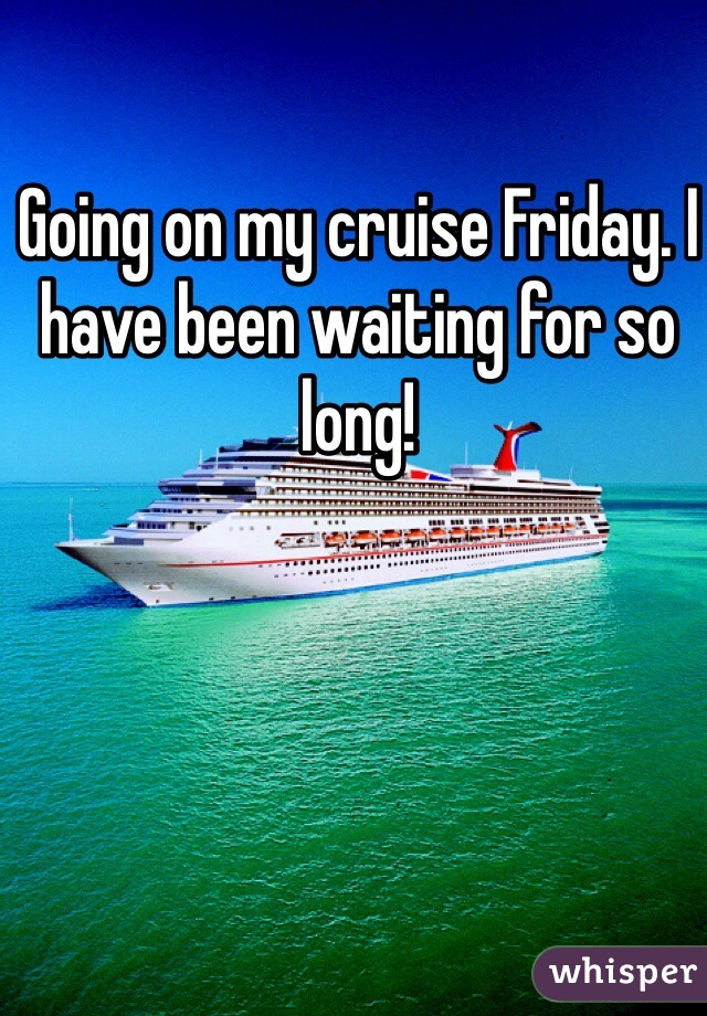 Going on my cruise Friday. I have been waiting for so long!
