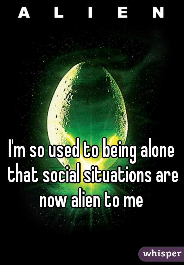 I'm so used to being alone that social situations are now alien to me