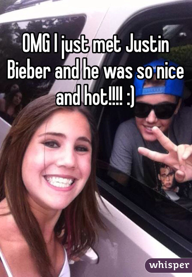 OMG I just met Justin Bieber and he was so nice and hot!!!! :)