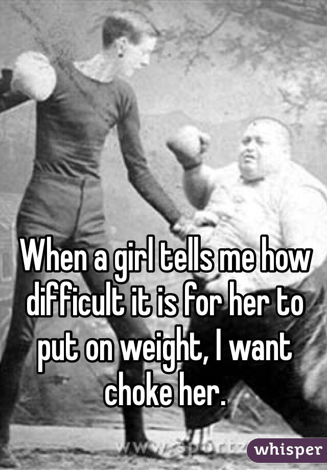 When a girl tells me how difficult it is for her to put on weight, I want choke her.