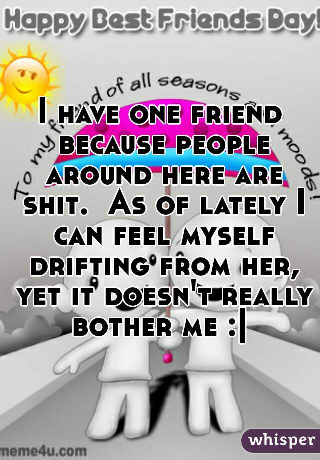 I have one friend because people around here are shit.  As of lately I can feel myself drifting from her, yet it doesn't really bother me :|