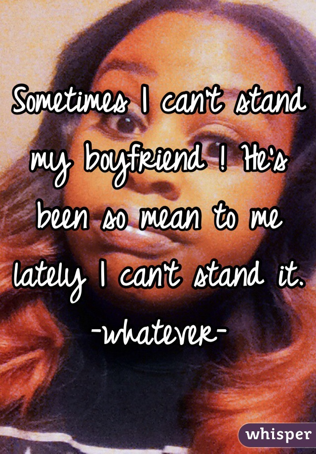 Sometimes I can't stand my boyfriend ! He's been so mean to me lately I can't stand it.  -whatever-