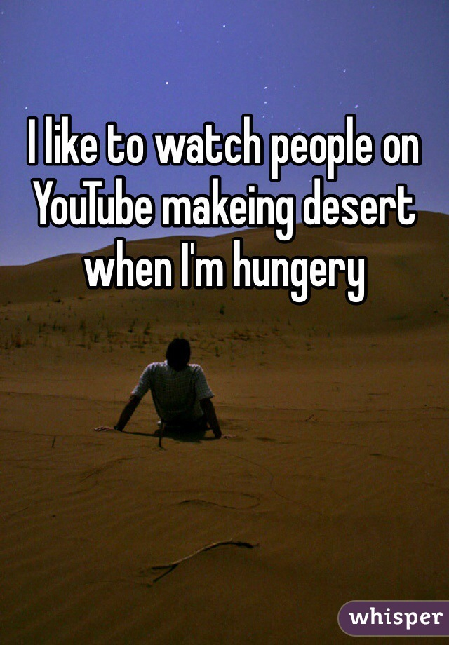 I like to watch people on YouTube makeing desert when I'm hungery