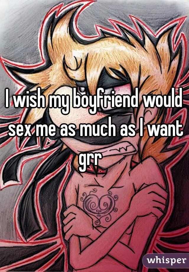 I wish my boyfriend would sex me as much as I want grr